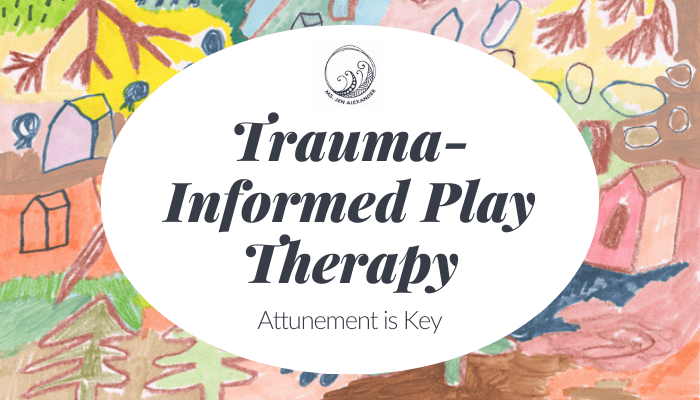 Trauma-Informed Play Therapy: Attunement is Key